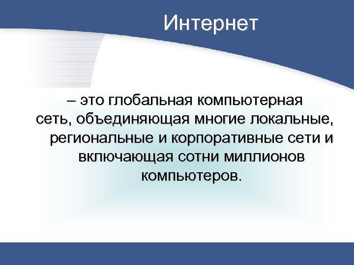 Интернет – это глобальная компьютерная сеть, объединяющая многие локальные, региональные и корпоративные сети и