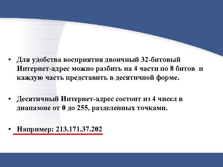 • Для удобства восприятия двоичный 32 -битовый Интернет-адрес можно разбить на 4 части