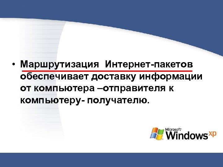 • Маршрутизация Интернет-пакетов обеспечивает доставку информации от компьютера –отправителя к компьютеру- получателю.
