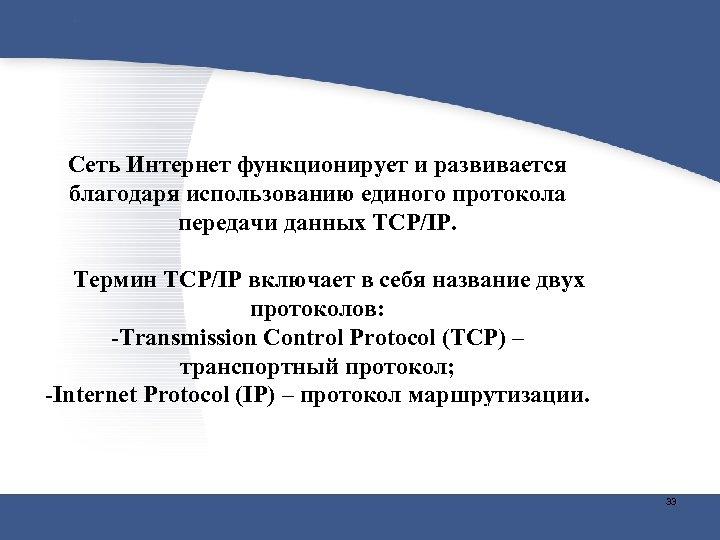 Сеть Интернет функционирует и развивается благодаря использованию единого протокола передачи данных TCP/IP. Термин TCP/IP