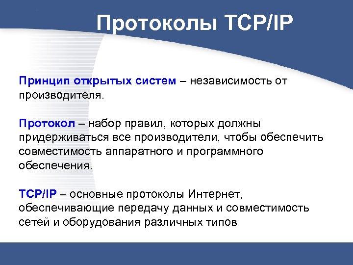 Протоколы TCP/IP Принцип открытых систем – независимость от производителя. Протокол – набор правил, которых