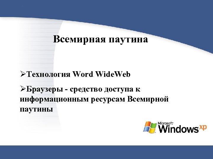 Всемирная паутина ØТехнология Word Wide. Web ØБраузеры - средство доступа к информационным ресурсам Всемирной