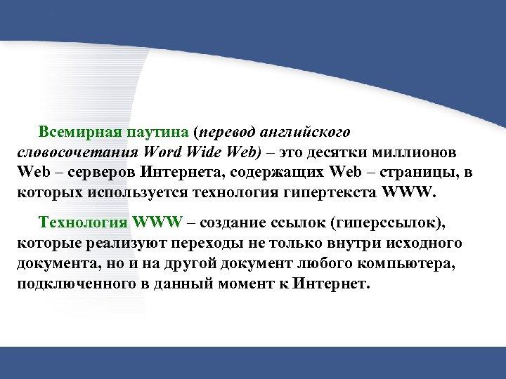 Всемирная паутина (перевод английского словосочетания Word Wide Web) – это десятки миллионов Web –