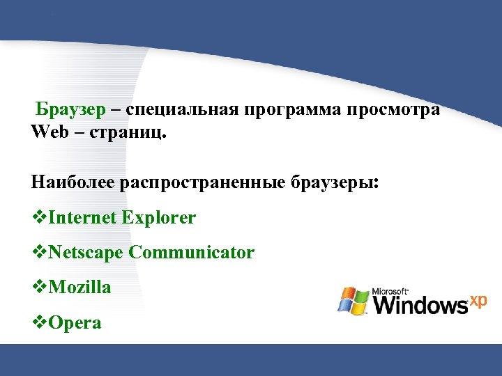 Браузер – специальная программа просмотра Web – страниц. Наиболее распространенные браузеры: v. Internet Explorer