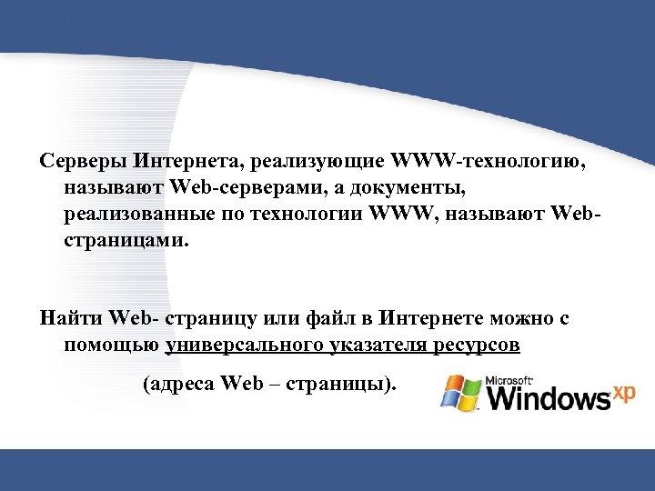 Серверы Интернета, реализующие WWW-технологию, называют Web-серверами, а документы, реализованные по технологии WWW, называют Webстраницами.