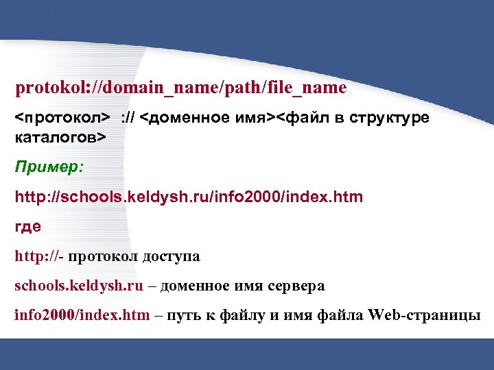 protokol: //domain_name/path/file_name <протокол> : // <доменное имя><файл в структуре каталогов> Пример: http: //schools. keldysh.