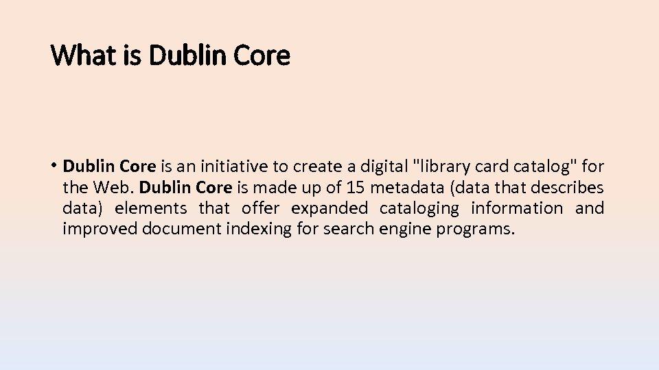 What is Dublin Core • Dublin Core is an initiative to create a digital