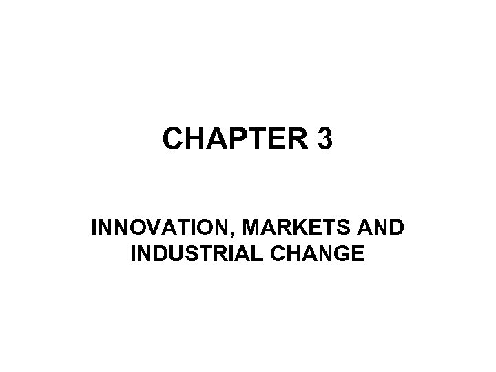CHAPTER 3 INNOVATION, MARKETS AND INDUSTRIAL CHANGE