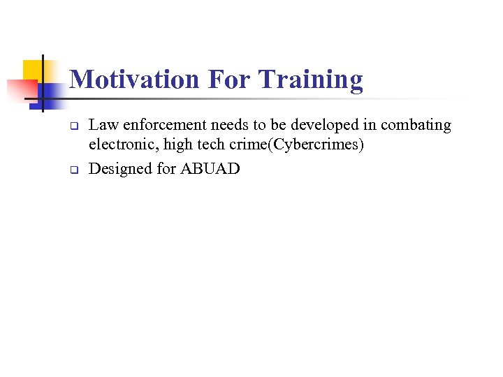 Motivation For Training q q Law enforcement needs to be developed in combating electronic,