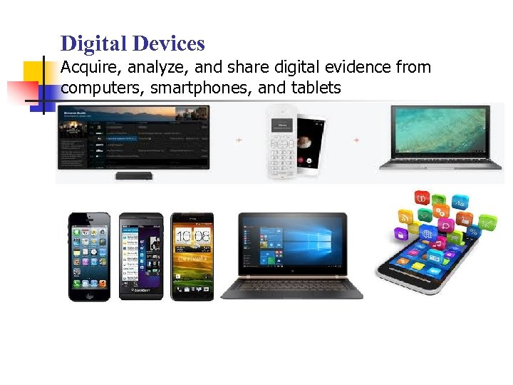 Digital Devices Acquire, analyze, and share digital evidence from computers, smartphones, and tablets Digital
