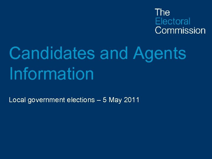 Candidates and Agents Information Local government elections – 5 May 2011