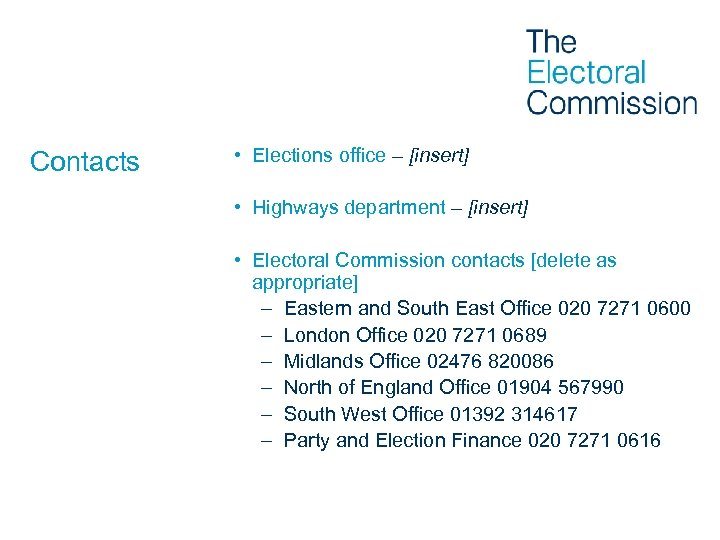 Contacts • Elections office – [insert] • Highways department – [insert] • Electoral Commission