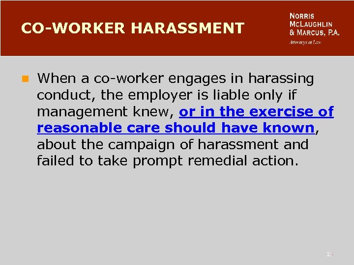 CO-WORKER HARASSMENT n When a co-worker engages in harassing conduct, the employer is liable