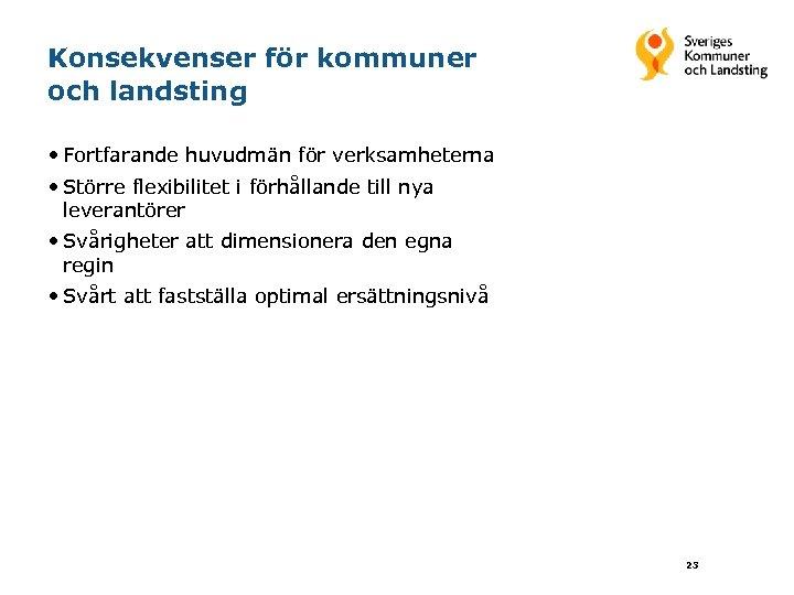 Konsekvenser för kommuner och landsting • Fortfarande huvudmän för verksamheterna • Större flexibilitet i