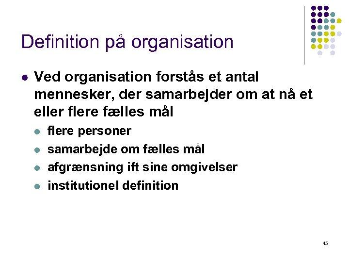 Definition på organisation l Ved organisation forstås et antal mennesker, der samarbejder om at
