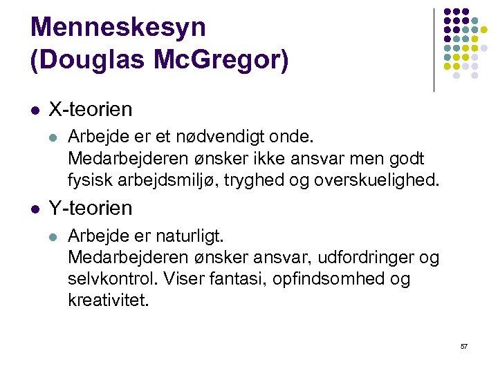 Menneskesyn (Douglas Mc. Gregor) l X-teorien l l Arbejde er et nødvendigt onde. Medarbejderen