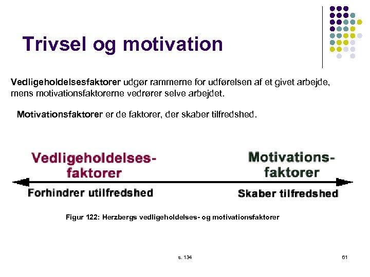 Trivsel og motivation Vedligeholdelsesfaktorer udgør rammerne for udførelsen af et givet arbejde, mens motivationsfaktorerne