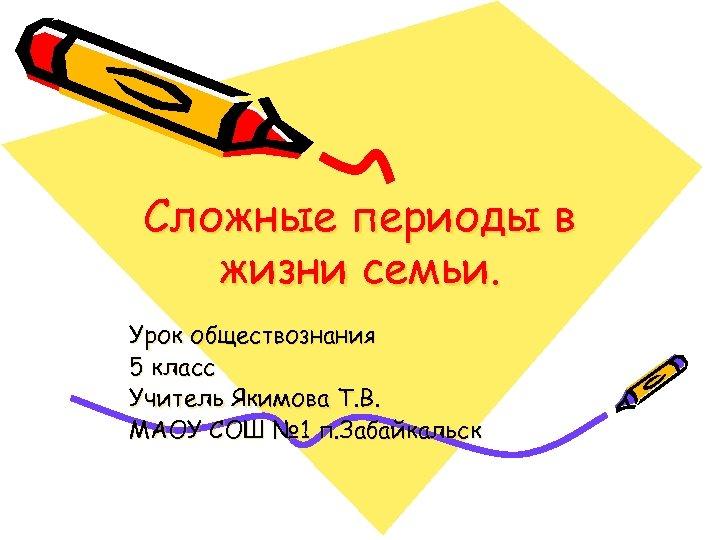 Сложные периоды в жизни семьи. Урок обществознания 5 класс Учитель Якимова Т. В. МАОУ