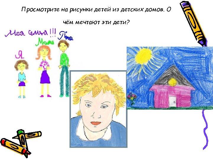 Просмотрите на рисунки детей из детских домов. О чём мечтают эти дети?