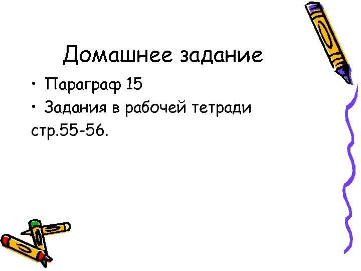 Домашнее задание • Параграф 15 • Задания в рабочей тетради стр. 55 -56.