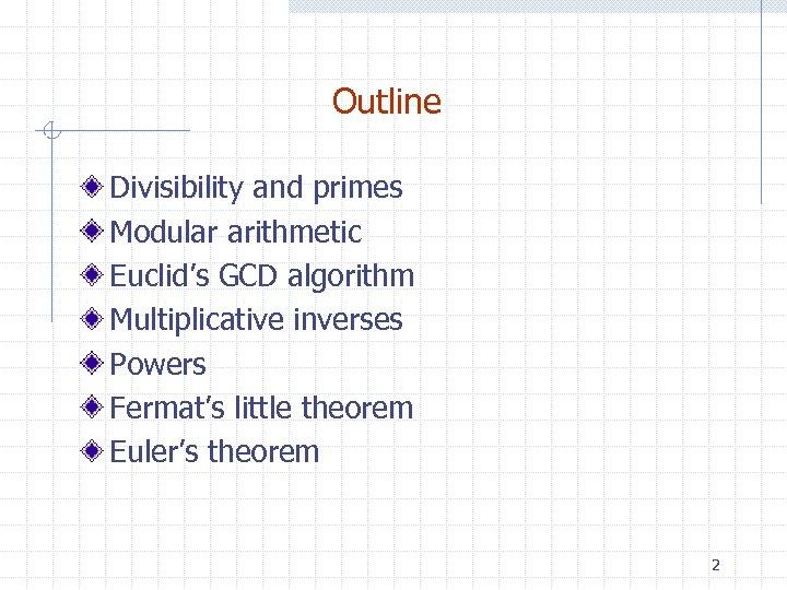 Outline Divisibility and primes Modular arithmetic Euclid's GCD algorithm Multiplicative inverses Powers Fermat's little