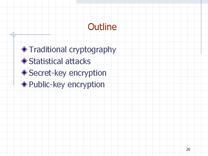 Outline Traditional cryptography Statistical attacks Secret-key encryption Public-key encryption 28