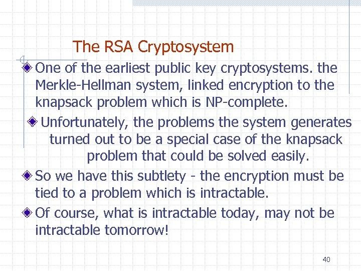 The RSA Cryptosystem One of the earliest public key cryptosystems. the Merkle-Hellman system, linked