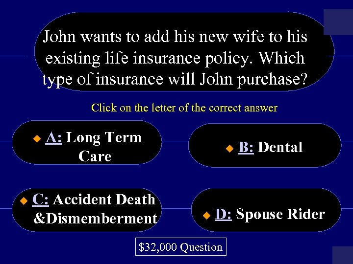 John wants to add his new wife to his existing life insurance policy. Which