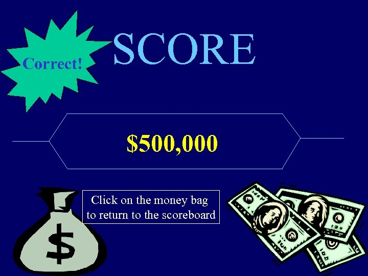Correct! SCORE $500, 000 Click on the money bag to return to the scoreboard