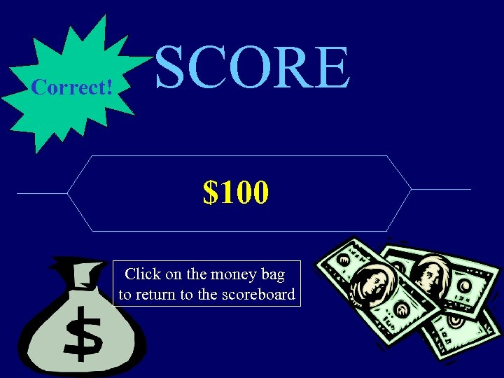 Correct! SCORE $100 Click on the money bag to return to the scoreboard