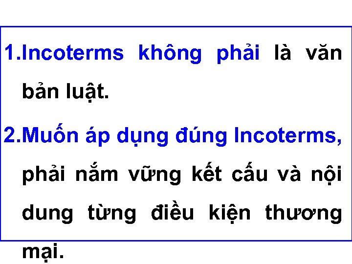 1. Incoterms không phải là văn bản luật. 2. Muốn áp dụng đúng Incoterms,