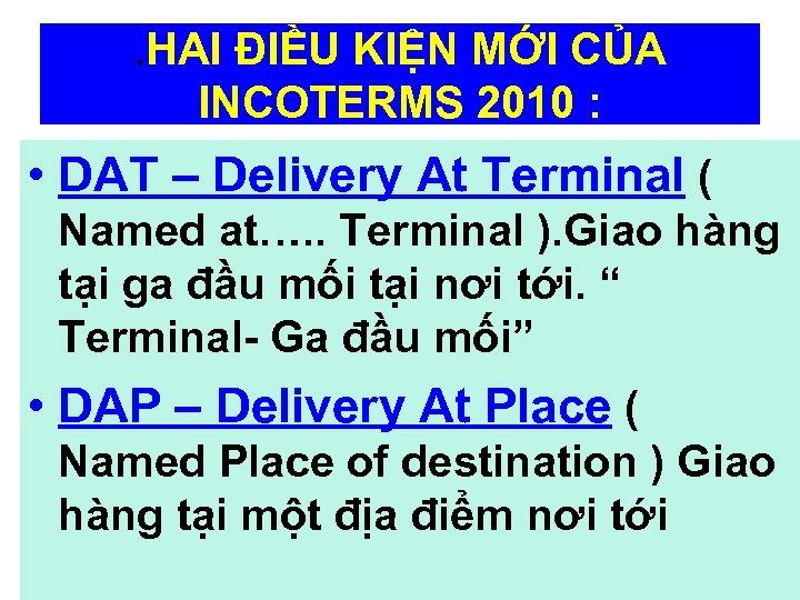 . HAI ĐIỀU KIỆN MỚI CỦA INCOTERMS 2010 : • DAT – Delivery At