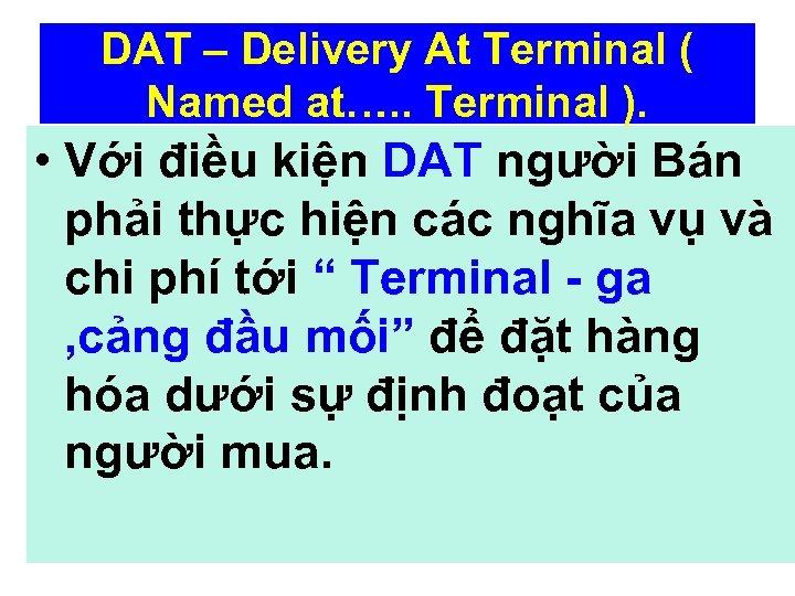 DAT – Delivery At Terminal ( Named at…. . Terminal ). • Với điều