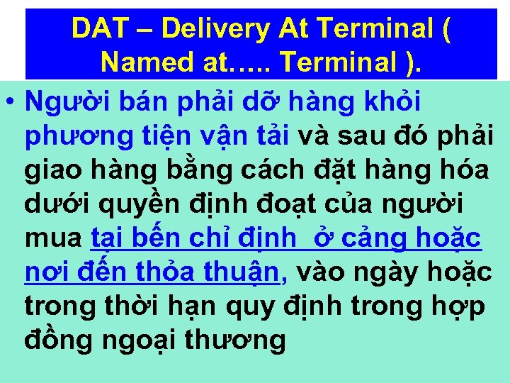 DAT – Delivery At Terminal ( Named at…. . Terminal ). • Người bán