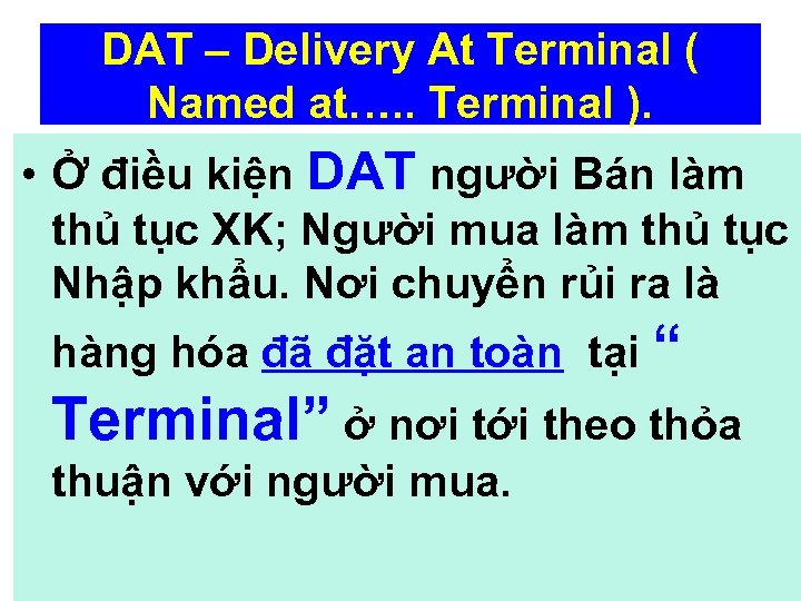 DAT – Delivery At Terminal ( Named at…. . Terminal ). • Ở điều
