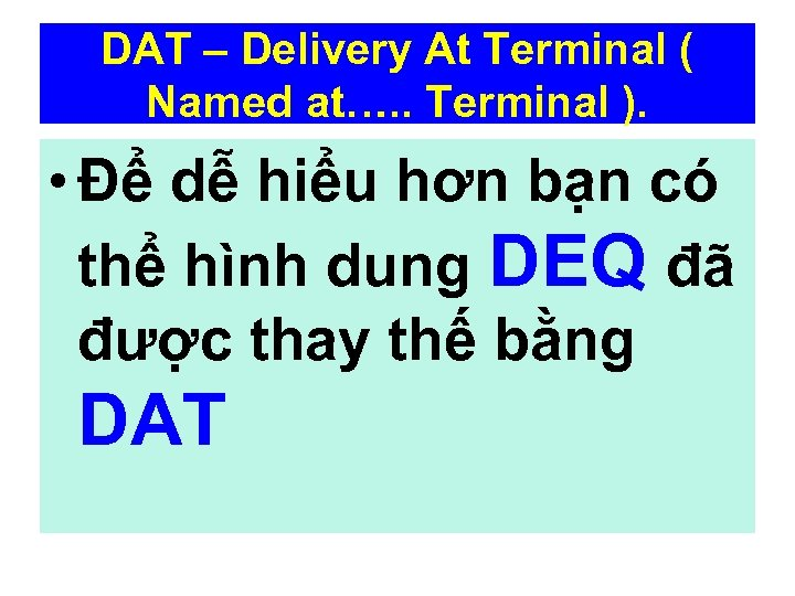 DAT – Delivery At Terminal ( Named at…. . Terminal ). • Để dễ