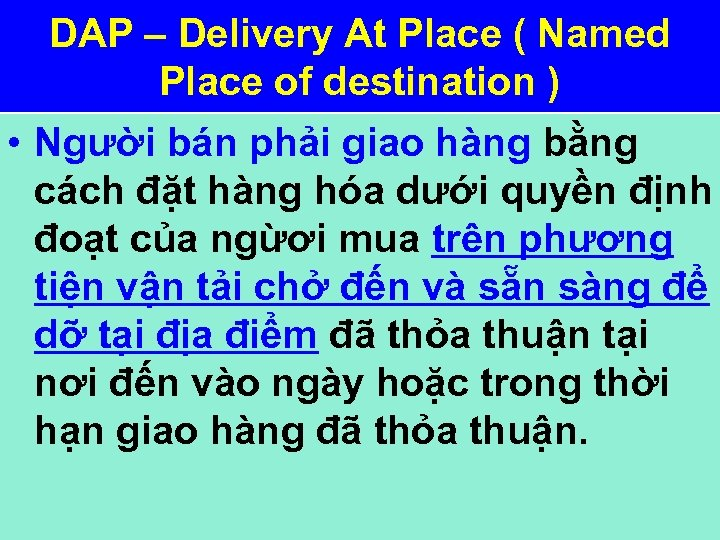 DAP – Delivery At Place ( Named Place of destination ) • Người bán