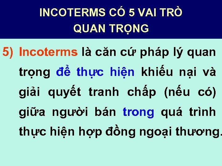 INCOTERMS CÓ 5 VAI TRÒ QUAN TRỌNG 5) Incoterms là căn cứ pháp lý