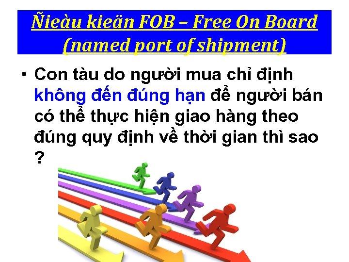 Ñieàu kieän FOB – Free On Board (named port of shipment) • Con tàu