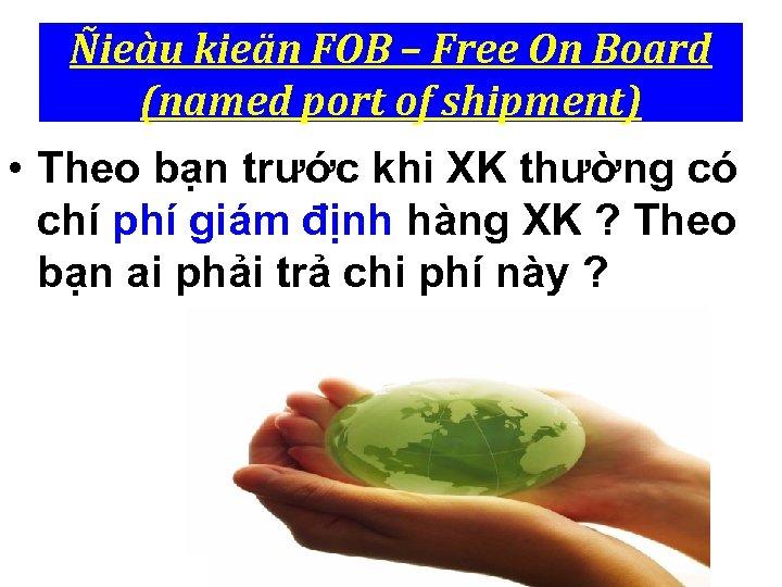 Ñieàu kieän FOB – Free On Board (named port of shipment) • Theo bạn