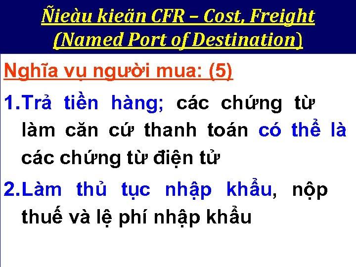 Ñieàu kieän CFR – Cost, Freight (Named Port of Destination) Nghĩa vụ người mua: