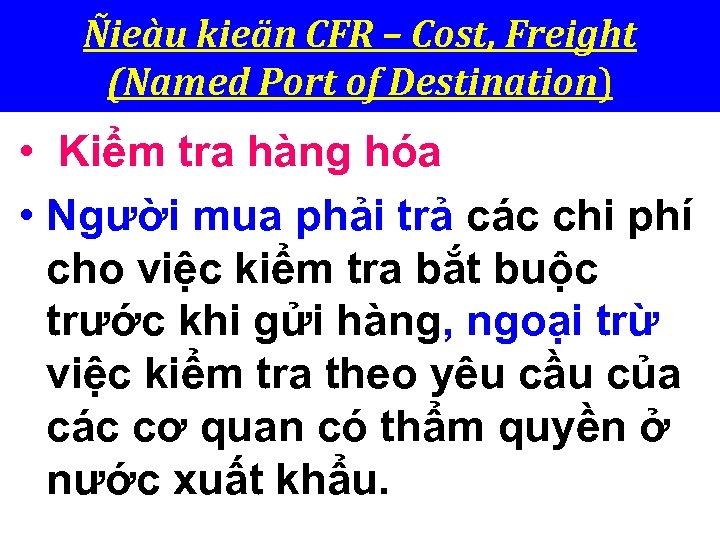 Ñieàu kieän CFR – Cost, Freight (Named Port of Destination) • Kiểm tra hàng
