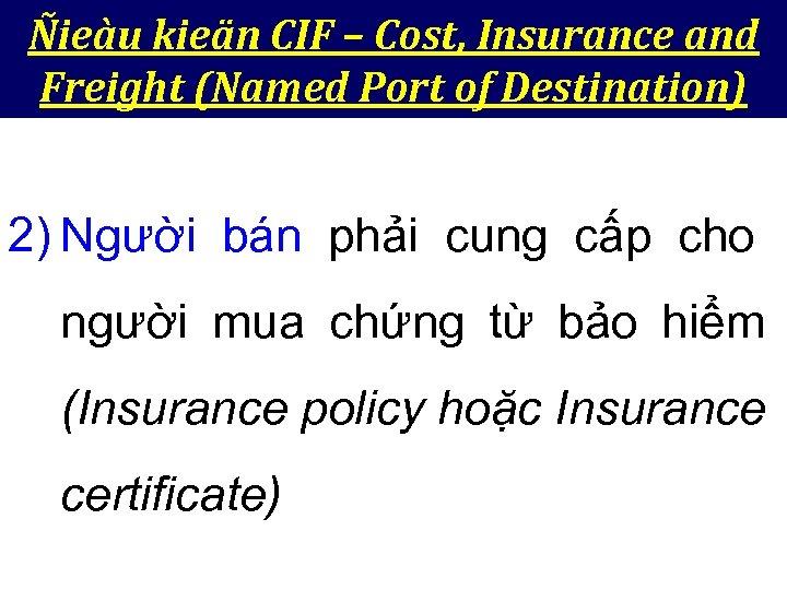 Ñieàu kieän CIF – Cost, Insurance and Freight (Named Port of Destination) 2) Người