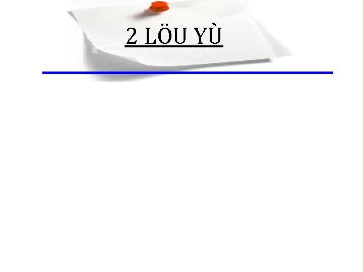 2 LÖU YÙ
