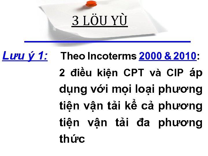 3 LÖU YÙ Lưu ý 1: Theo Incoterms 2000 & 2010: 2 điều kiện