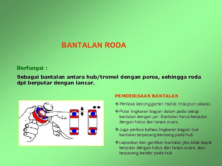 BANTALAN RODA Berfungsi : Sebagai bantalan antara hub/tromol dengan poros, sehingga roda dpt berputar