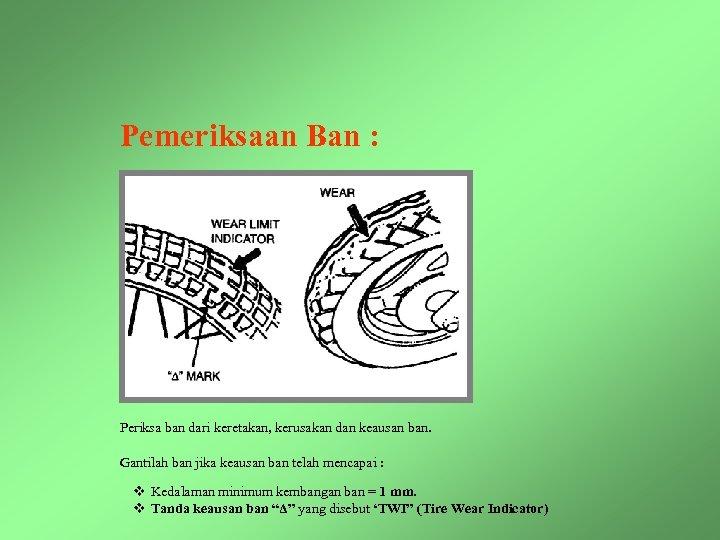 Pemeriksaan Ban : Periksa ban dari keretakan, kerusakan dan keausan ban. Gantilah ban jika