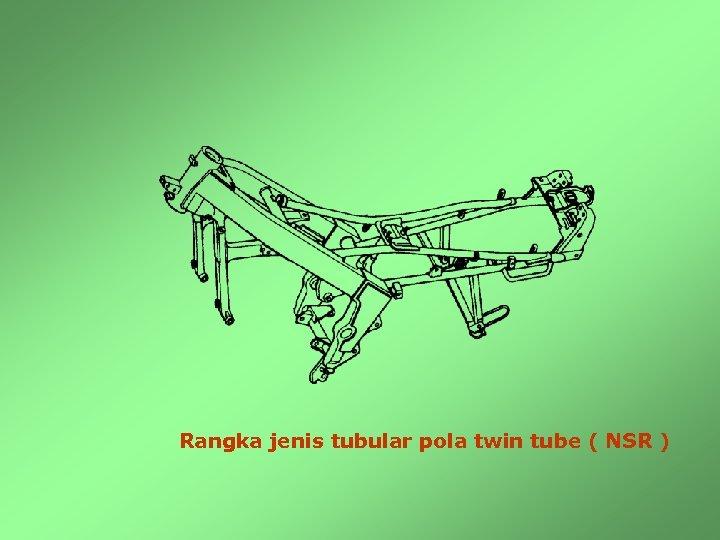 Rangka jenis tubular pola twin tube ( NSR )