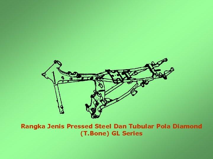 Rangka Jenis Pressed Steel Dan Tubular Pola Diamond (T. Bone) GL Series