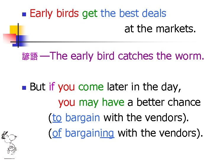 n Early birds get the best deals at the markets. 諺語 —The n early